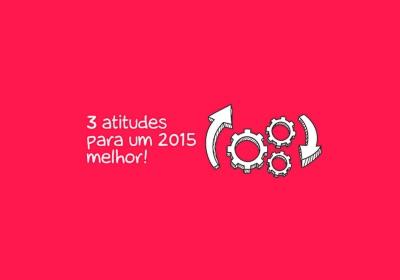 3 atitudes que podem tornar (sim) o seu 2015 melhor!