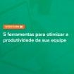 5-ferramentas-otimizar-produtividade