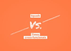 times_cross_funcionais_vs_squads